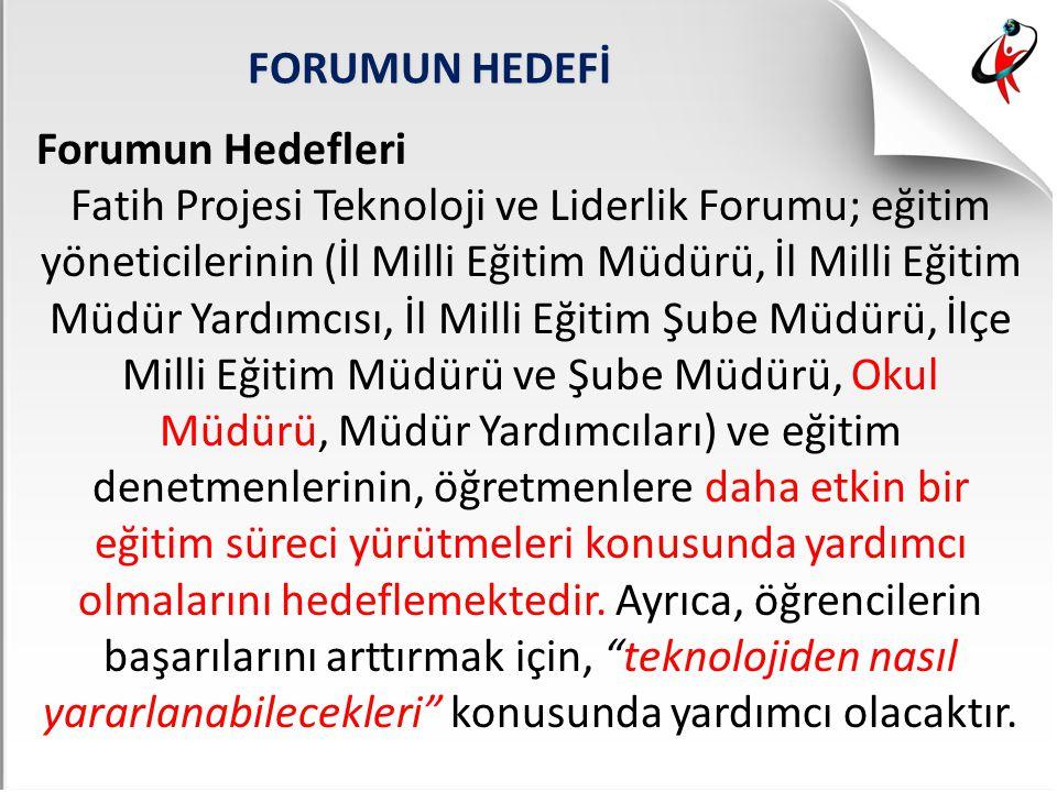 FORUMUN HEDEFİ Forumun Hedefleri Fatih Projesi Teknoloji ve Liderlik Forumu; eğitim yöneticilerinin (İl Milli Eğitim Müdürü, İl Milli Eğitim Müdür Yar