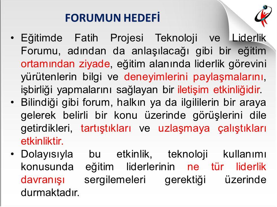 FORUMUN HEDEFİ Eğitimde Fatih Projesi Teknoloji ve Liderlik Forumu, adından da anlaşılacağı gibi bir eğitim ortamından ziyade, eğitim alanında liderli