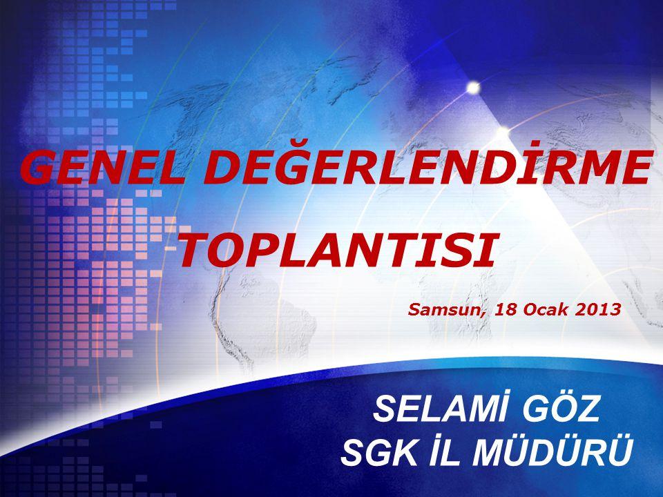 Samsun, 18 Ocak 2013 GENEL DEĞERLENDİRME TOPLANTISI SELAMİ GÖZ SGK İL MÜDÜRÜ