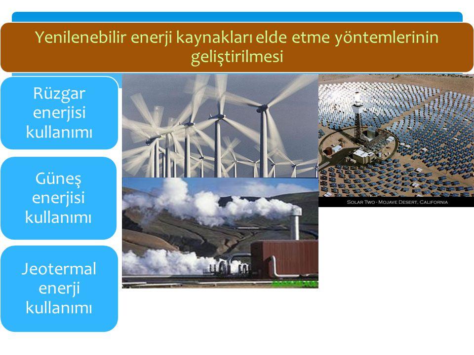 Yenilenebilir enerji kaynakları elde etme yöntemlerinin geliştirilmesi Rüzgar enerjisi kullanımı Güneş enerjisi kullanımı Jeotermal enerji kullanımı