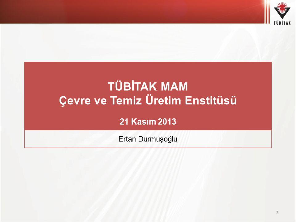 1 TÜBİTAK MAM Çevre ve Temiz Üretim Enstitüsü 21 Kasım 2013 Ertan Durmuşoğlu