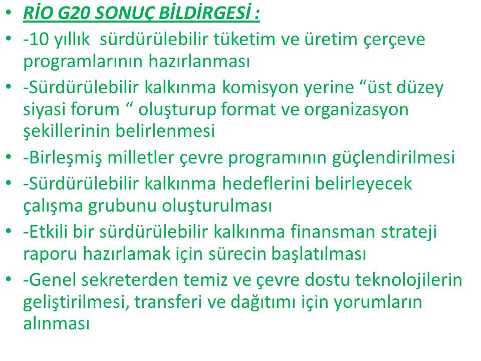 """RİO G20 SONUÇ BİLDİRGESİ : -10 yıllık sürdürülebilir tüketim ve üretim çerçeve programlarının hazırlanması -Sürdürülebilir kalkınma komisyon yerine """"ü"""