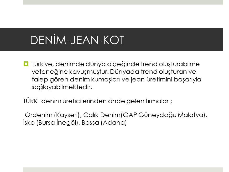 DENİM-JEAN-KOT  Türkiye, denimde dünya ölçeğinde trend oluşturabilme yeteneğine kavuşmuştur. Dünyada trend oluşturan ve talep gören denim kumaşları v