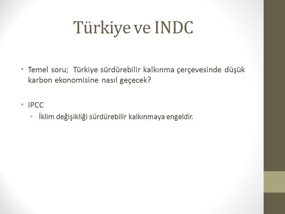 Türkiye ve INDC Temel soru; Türkiye sürdürebilir kalkınma çerçevesinde düşük karbon ekonomisine nasıl geçecek? IPCC İklim değişikliği sürdürebilir kal