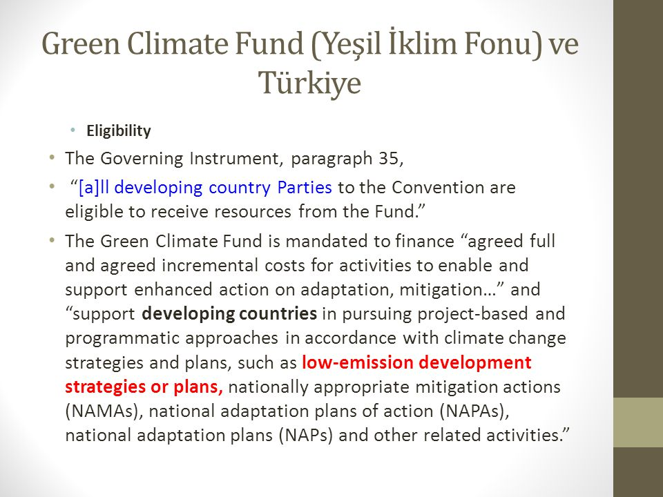 Green Climate Fund (Yeşil İklim Fonu) ve Türkiye Eligibility The Governing Instrument, paragraph 35, [a]ll developing country Parties to the Convention are eligible to receive resources from the Fund. The Green Climate Fund is mandated to finance agreed full and agreed incremental costs for activities to enable and support enhanced action on adaptation, mitigation… and support developing countries in pursuing project-based and programmatic approaches in accordance with climate change strategies and plans, such as low-emission development strategies or plans, nationally appropriate mitigation actions (NAMAs), national adaptation plans of action (NAPAs), national adaptation plans (NAPs) and other related activities.