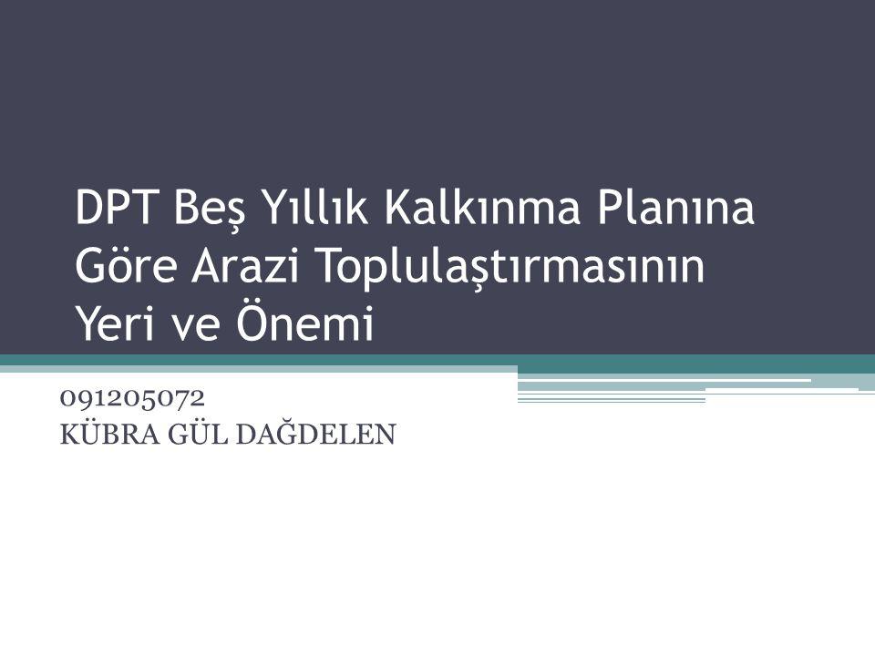 DPT Beş Yıllık Kalkınma Planına Göre Arazi Toplulaştırmasının Yeri ve Önemi 091205072 KÜBRA GÜL DAĞDELEN