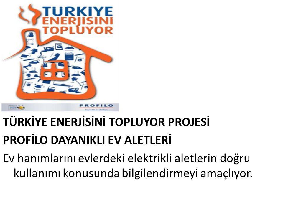 TÜRKİYE ENERJİSİNİ TOPLUYOR PROJESİ PROFİLO DAYANIKLI EV ALETLERİ Ev hanımlarını evlerdeki elektrikli aletlerin doğru kullanımı konusunda bilgilendirm