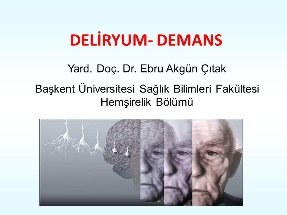 DELİRYUM- DEMANS Yard. Doç. Dr. Ebru Akgün Çıtak Başkent Üniversitesi Sağlık Bilimleri Fakültesi Hemşirelik Bölümü
