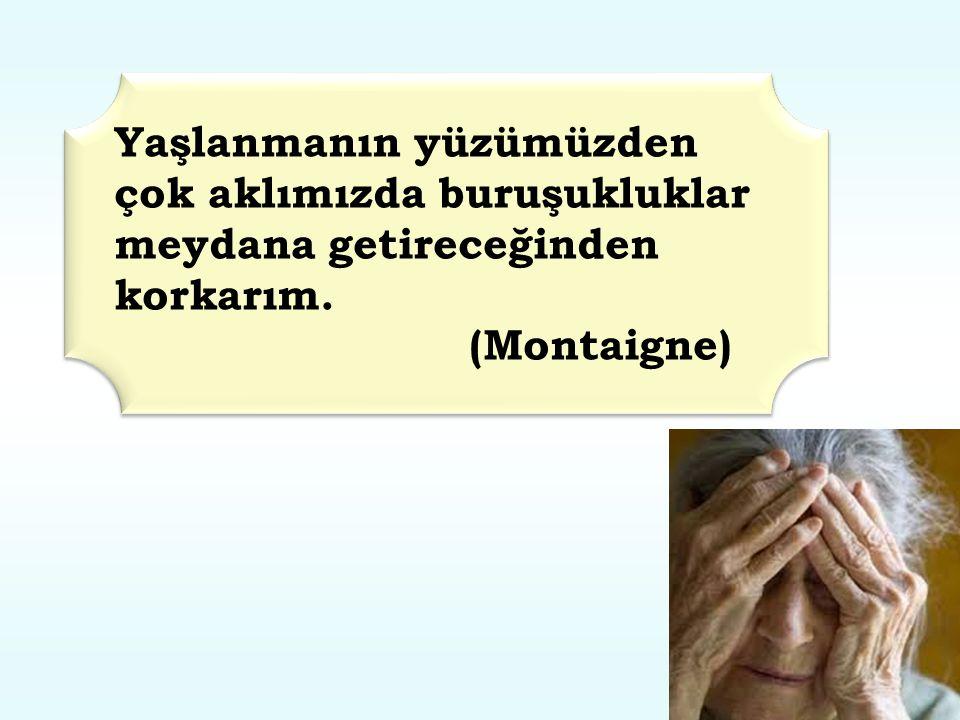 Yaşlanmanın yüzümüzden çok aklımızda buruşukluklar meydana getireceğinden korkarım. (Montaigne) Yaşlanmanın yüzümüzden çok aklımızda buruşukluklar mey