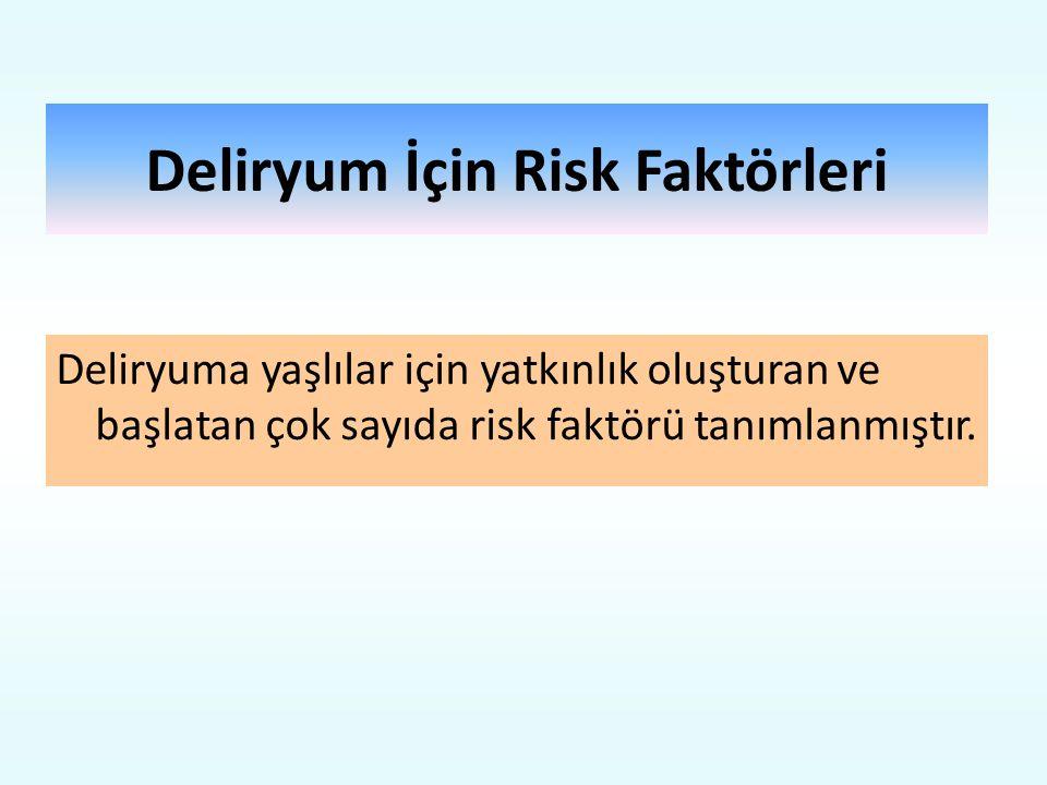 Deliryum İçin Risk Faktörleri Deliryuma yaşlılar için yatkınlık oluşturan ve başlatan çok sayıda risk faktörü tanımlanmıştır.