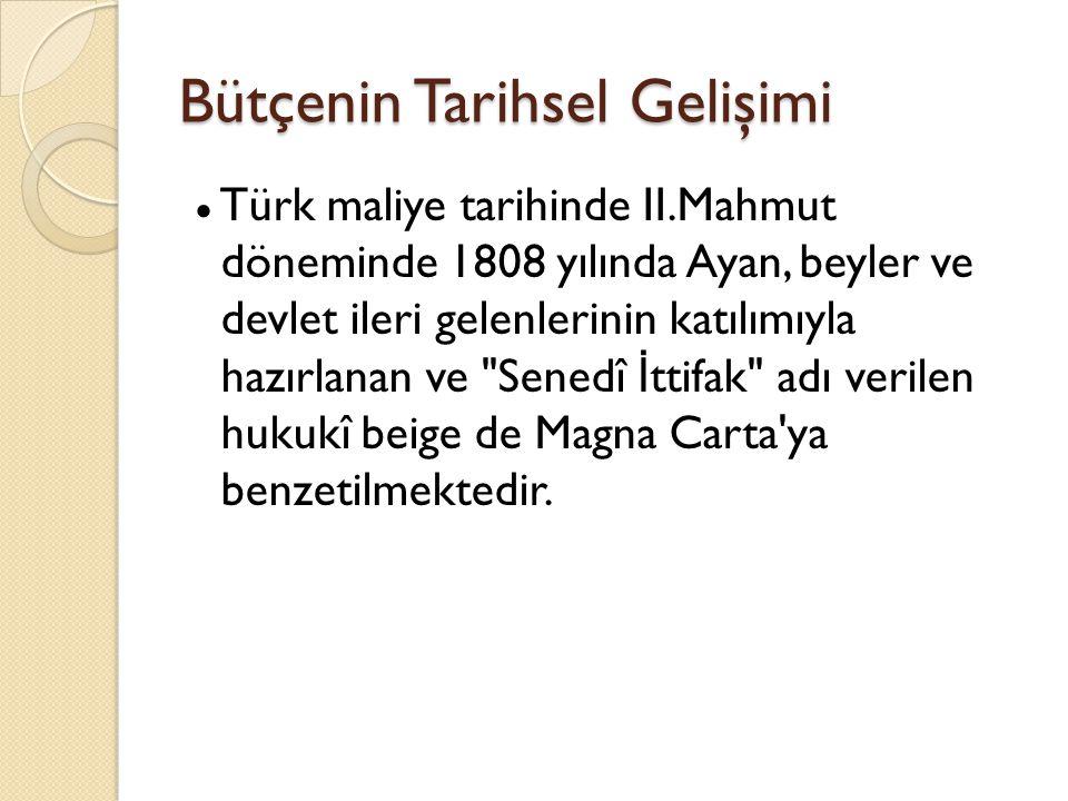Bütçenin Tarihsel Gelişimi ● Türk maliye tarihinde II.Mahmut döneminde 1808 yılında Ayan, beyler ve devlet ileri gelenlerinin katılımıyla hazırlanan ve Senedî İ ttifak adı verilen hukukî beige de Magna Carta ya benzetilmektedir.