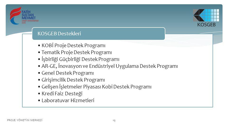 KOBİ Proje Destek Programı Tematik Proje Destek Programı İşbirliği Güçbirliği Destek Programı AR-GE, İnovasyon ve Endüstriyel Uygulama Destek Programı Genel Destek Programı Girişimcilik Destek Programı Gelişen İşletmeler Piyasası Kobi Destek Programı Kredi Faiz Desteği Laboratuvar Hizmetleri KOSGEB Destekleri PROJE YÖNETİM MERKEZİ15
