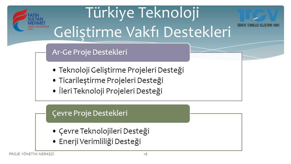 Türkiye Teknoloji Geliştirme Vakfı Destekleri Teknoloji Geliştirme Projeleri Desteği Ticarileştirme Projeleri Desteği İleri Teknoloji Projeleri Desteği Ar-Ge Proje Destekleri Çevre Teknolojileri Desteği Enerji Verimliliği Desteği Çevre Proje Destekleri PROJE YÖNETİM MERKEZİ18