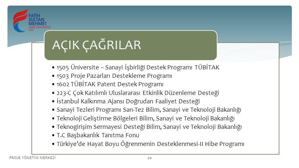 1505 Üniversite – Sanayi İşbirliği Destek Programı TÜBİTAK 1503 Proje Pazarları Destekleme Programı 1602 TÜBİTAK Patent Destek Programı 223-C Çok Katılımlı Uluslararası Etkinlik Düzenleme Desteği İstanbul Kalkınma Ajansı Doğrudan Faaliyet Desteği Sanayi Tezleri Programı San-Tez Bilim, Sanayi ve Teknoloji Bakanlığı Teknoloji Geliştirme Bölgeleri Bilim, Sanayi ve Teknoloji Bakanlığı Teknogirişim Sermayesi Desteği Bilim, Sanayi ve Teknoloji Bakanlığı T.C Başbakanlık Tanıtma Fonu Türkiye'de Hayat Boyu Öğrenmenin Desteklenmesi-II Hibe Programı AÇIK ÇAĞRILAR PROJE YÖNETİM MERKEZİ20
