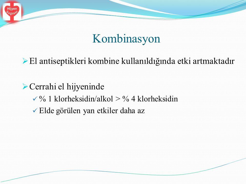 Kombinasyon  El antiseptikleri kombine kullanıldığında etki artmaktadır  Cerrahi el hijyeninde % 1 klorheksidin/alkol > % 4 klorheksidin Elde görüle