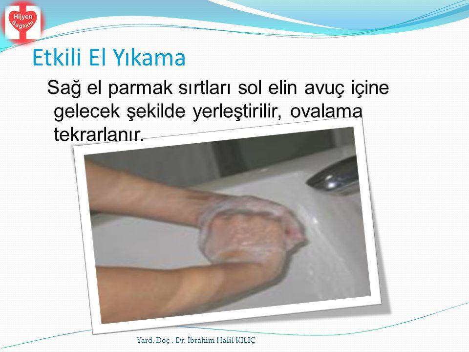 Etkili El Yıkama Sağ el parmak sırtları sol elin avuç içine gelecek şekilde yerleştirilir, ovalama tekrarlanır. Yard. Doç. Dr. İbrahim Halil KILIÇ