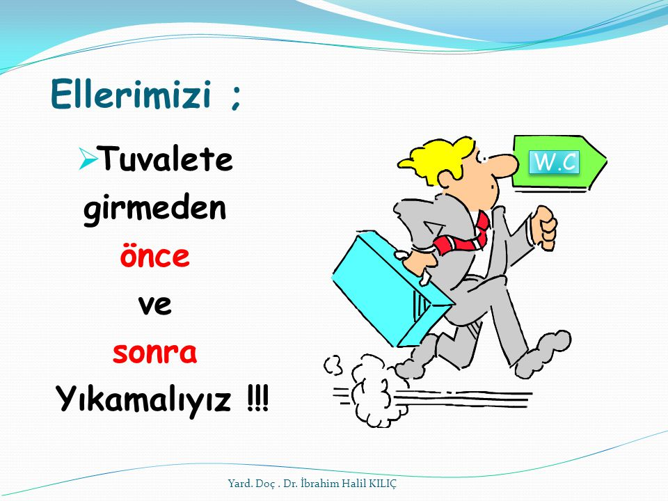 Ellerimizi ;  Tuvalete girmeden önce ve sonra Yıkamalıyız !!! W.C Yard. Doç. Dr. İbrahim Halil KILIÇ