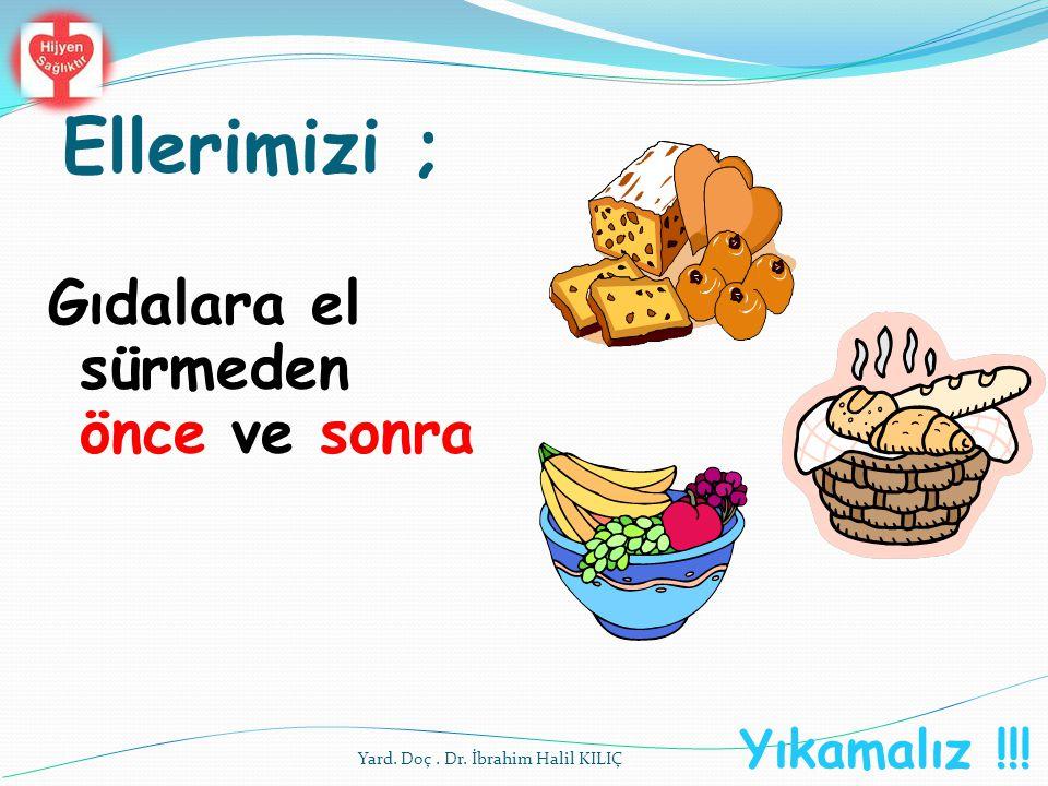 Ellerimizi ; Gıdalara el sürmeden önce ve sonra Yıkamalız !!! Yard. Doç. Dr. İbrahim Halil KILIÇ
