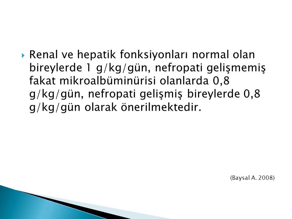  Renal ve hepatik fonksiyonları normal olan bireylerde 1 g/kg/gün, nefropati gelişmemiş fakat mikroalbüminürisi olanlarda 0,8 g/kg/gün, nefropati gel