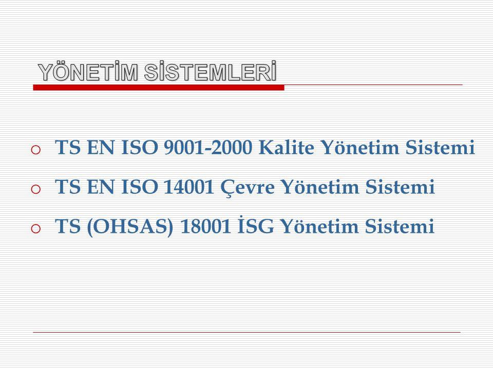 o TS EN ISO 9001-2000 Kalite Yönetim Sistemi o TS EN ISO 14001 Çevre Yönetim Sistemi o TS (OHSAS) 18001 İSG Yönetim Sistemi