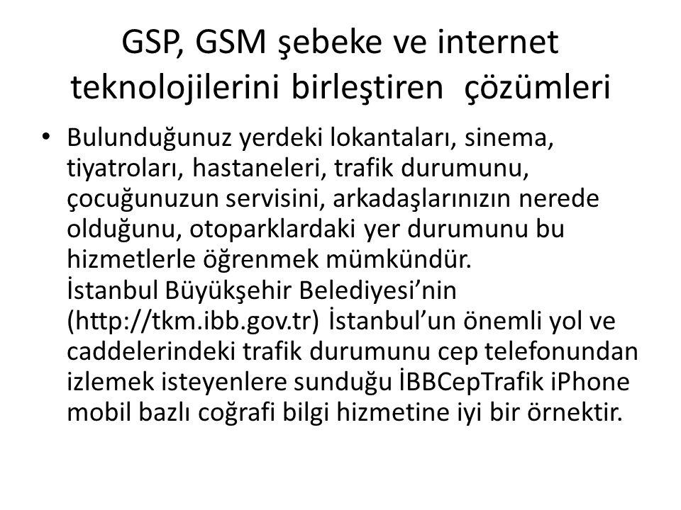 GSP, GSM şebeke ve internet teknolojilerini birleştiren çözümleri Bulunduğunuz yerdeki lokantaları, sinema, tiyatroları, hastaneleri, trafik durumunu, çocuğunuzun servisini, arkadaşlarınızın nerede olduğunu, otoparklardaki yer durumunu bu hizmetlerle öğrenmek mümkündür.