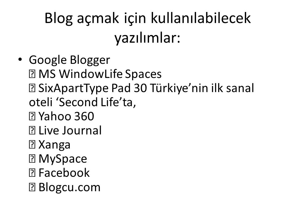 Blog açmak için kullanılabilecek yazılımlar: Google Blogger  MS WindowLife Spaces  SixApartType Pad 30 Türkiye'nin ilk sanal oteli 'Second Life'ta,  Yahoo 360  Live Journal  Xanga  MySpace  Facebook  Blogcu.com