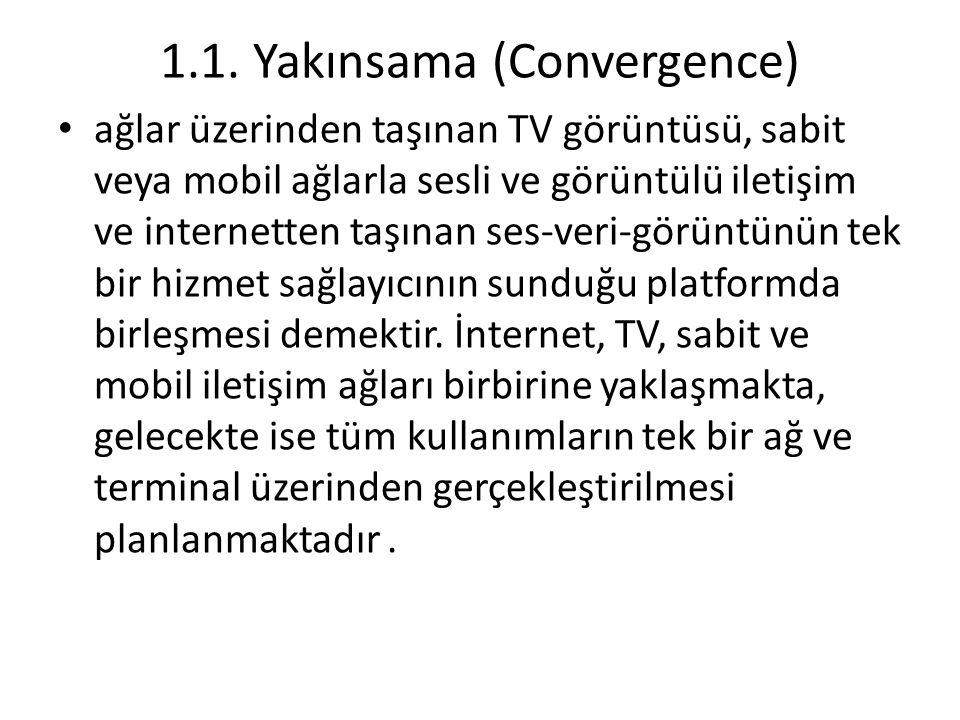 1.1. Yakınsama (Convergence) ağlar üzerinden taşınan TV görüntüsü, sabit veya mobil ağlarla sesli ve görüntülü iletişim ve internetten taşınan ses-ver