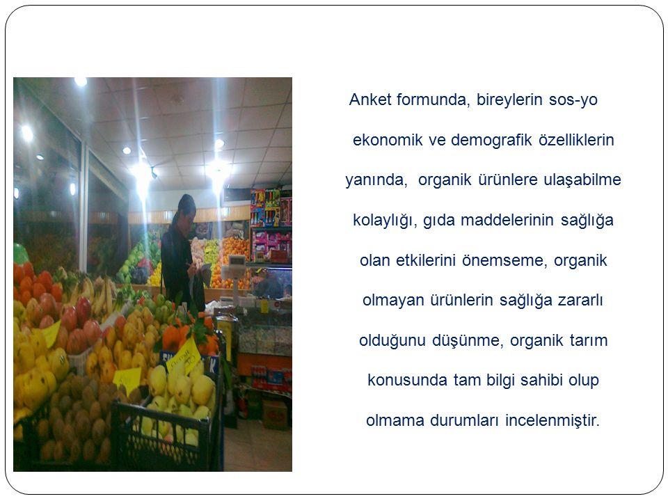 Anket formunda, bireylerin sos-yo ekonomik ve demografik özelliklerin yanında, organik ürünlere ulaşabilme kolaylığı, gıda maddelerinin sağlığa olan e
