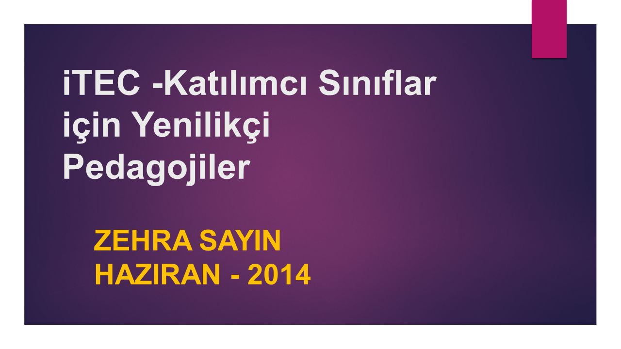 iTEC -Katılımcı Sınıflar için Yenilikçi Pedagojiler ZEHRA SAYIN HAZIRAN - 2014