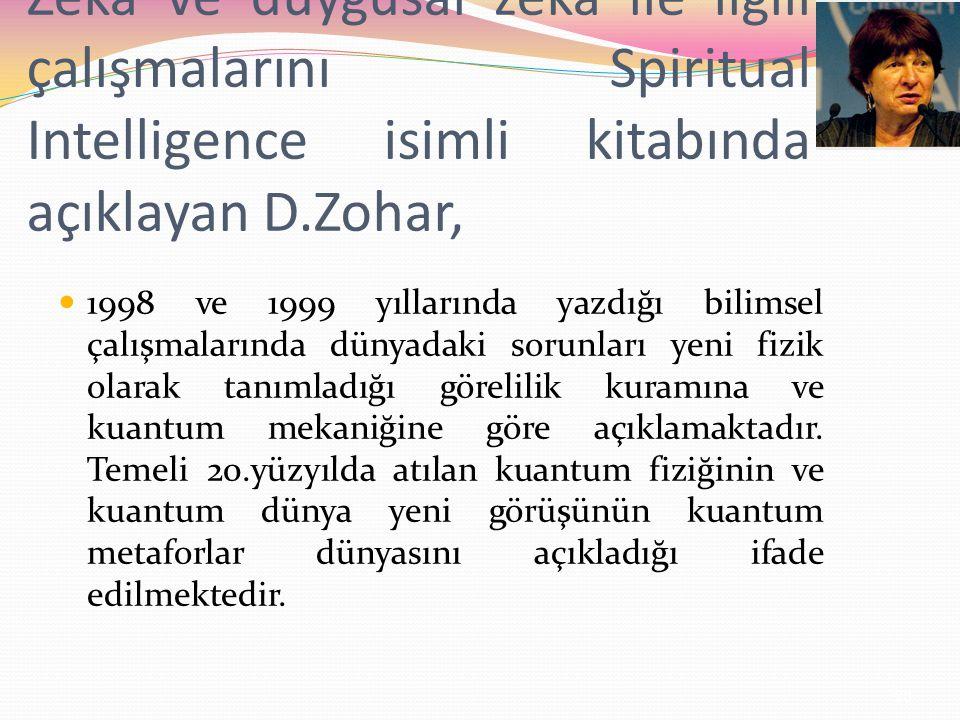 Zeka ve duygusal zeka ile ilgili çalışmalarını Spiritual Intelligence isimli kitabında açıklayan D.Zohar, 1998 ve 1999 yıllarında yazdığı bilimsel çalışmalarında dünyadaki sorunları yeni fizik olarak tanımladığı görelilik kuramına ve kuantum mekaniğine göre açıklamaktadır.