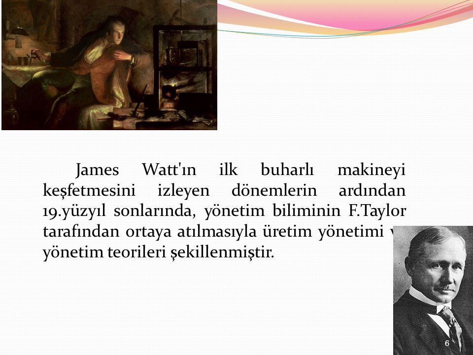 James Watt ın ilk buharlı makineyi keşfetmesini izleyen dönemlerin ardından 19.yüzyıl sonlarında, yönetim biliminin F.Taylor tarafından ortaya atılmasıyla üretim yönetimi ve yönetim teorileri şekillenmiştir.