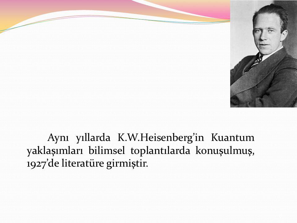 Aynı yıllarda K.W.Heisenberg'in Kuantum yaklaşımları bilimsel toplantılarda konuşulmuş, 1927'de literatüre girmiştir.