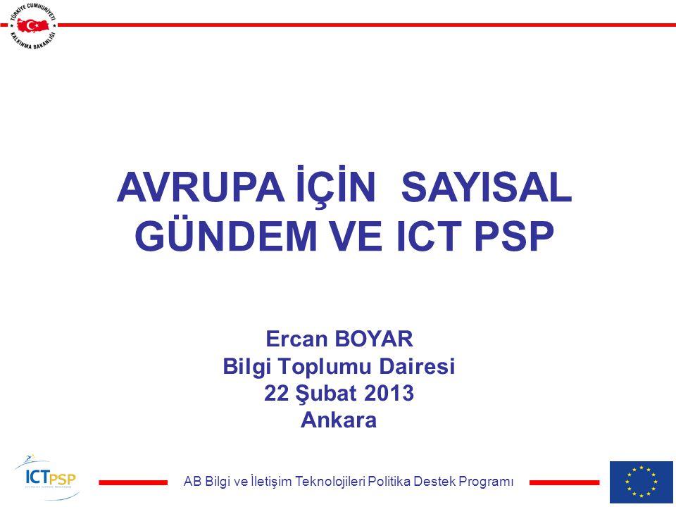 AB Bilgi ve İletişim Teknolojileri Politika Destek Programı Ercan BOYAR Bilgi Toplumu Dairesi 22 Şubat 2013 Ankara AVRUPA İÇİN SAYISAL GÜNDEM VE ICT PSP