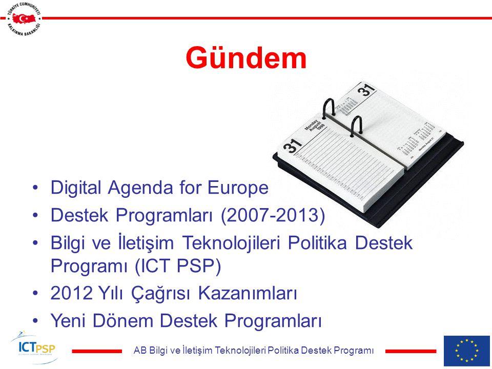 AB Bilgi ve İletişim Teknolojileri Politika Destek Programı Gündem Digital Agenda for Europe Destek Programları (2007-2013) Bilgi ve İletişim Teknolojileri Politika Destek Programı (ICT PSP) 2012 Yılı Çağrısı Kazanımları Yeni Dönem Destek Programları