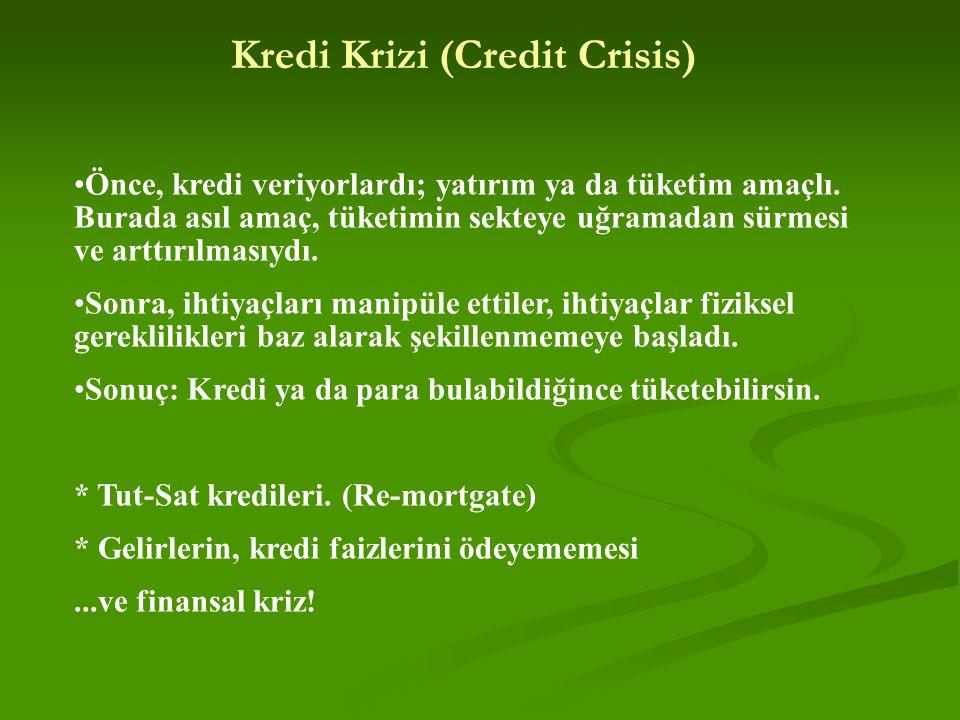 Kredi Krizi (Credit Crisis) Önce, kredi veriyorlardı; yatırım ya da tüketim amaçlı. Burada asıl amaç, tüketimin sekteye uğramadan sürmesi ve arttırılm