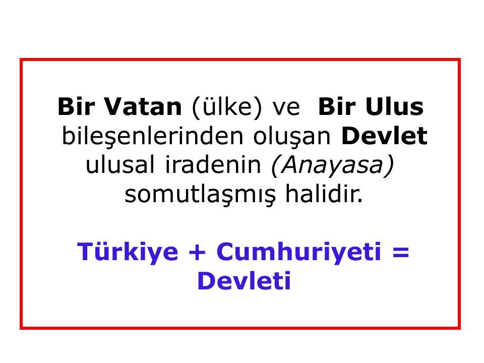 Bir Vatan (ülke) ve Bir Ulus bileşenlerinden oluşan Devlet ulusal iradenin (Anayasa) somutlaşmış halidir. Türkiye + Cumhuriyeti = Devleti
