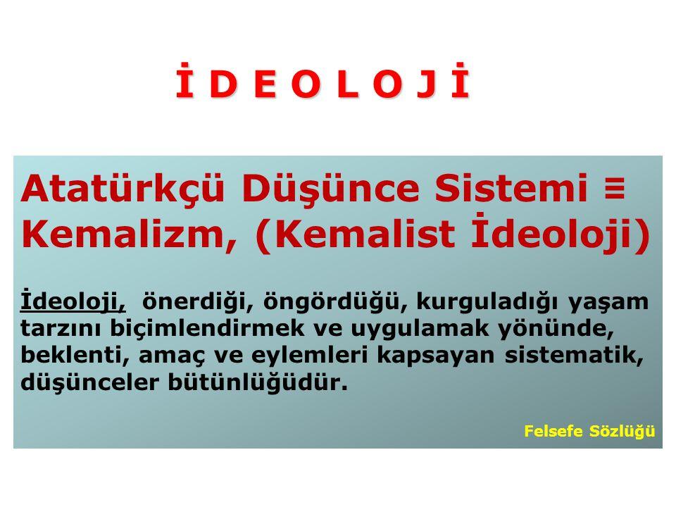 Atatürkçü Düşünce Sistemi ≡ Kemalizm, (Kemalist İdeoloji) İdeoloji, önerdiği, öngördüğü, kurguladığı yaşam tarzını biçimlendirmek ve uygulamak yönünde, beklenti, amaç ve eylemleri kapsayan sistematik, düşünceler bütünlüğüdür.