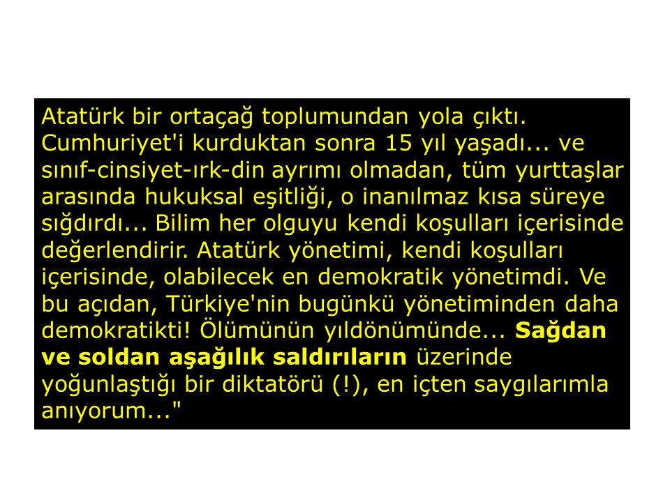 Atatürk bir ortaçağ toplumundan yola çıktı. Cumhuriyet'i kurduktan sonra 15 yıl yaşadı... ve sınıf-cinsiyet-ırk-din ayrımı olmadan, tüm yurttaşlar ara