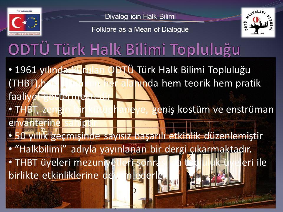 Diyalog için Halk Bilimi Folklore as a Mean of Dialogue 1961 yılında kurulan ODTÜ Türk Halk Bilimi Topluluğu (THBT),halk biliminin her alanında hem teorik hem pratik faaliyet göstermektedir THBT, zengin bir kütüphaneye, geniş kostüm ve enstrüman envanterine sahiptir 50 yıllık geçmişinde sayısız başarılı etkinlik düzenlemiştir Halkbilimi adıyla yayınlanan bir dergi çıkarmaktadır.