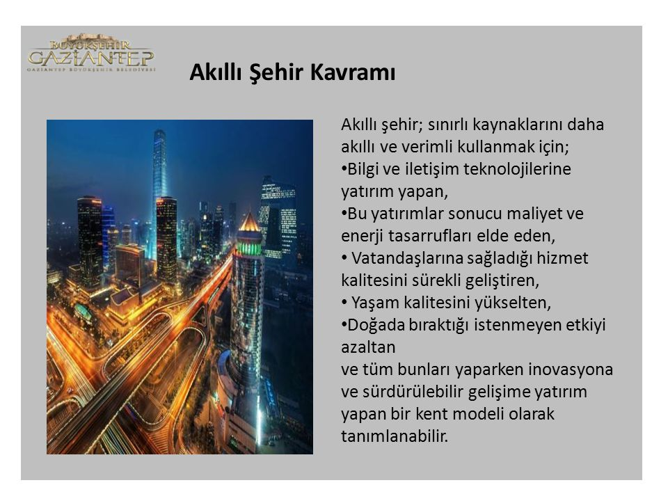 Akıllı Şehir Kavramı Akıllı şehir; sınırlı kaynaklarını daha akıllı ve verimli kullanmak için; Bilgi ve iletişim teknolojilerine yatırım yapan, Bu yatırımlar sonucu maliyet ve enerji tasarrufları elde eden, Vatandaşlarına sağladığı hizmet kalitesini sürekli geliştiren, Yaşam kalitesini yükselten, Doğada bıraktığı istenmeyen etkiyi azaltan ve tüm bunları yaparken inovasyona ve sürdürülebilir gelişime yatırım yapan bir kent modeli olarak tanımlanabilir.