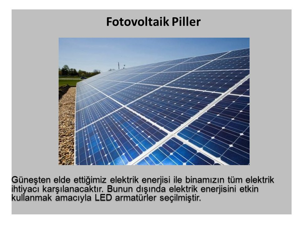 Fotovoltaik Piller Güneşten elde ettiğimiz elektrik enerjisi ile binamızın tüm elektrik ihtiyacı karşılanacaktır.