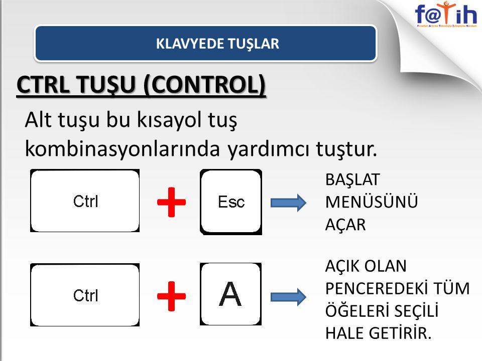 CTRL TUŞU (CONTROL) Alt tuşu bu kısayol tuş kombinasyonlarında yardımcı tuştur. + BAŞLAT MENÜSÜNÜ AÇAR + AÇIK OLAN PENCEREDEKİ TÜM ÖĞELERİ SEÇİLİ HALE