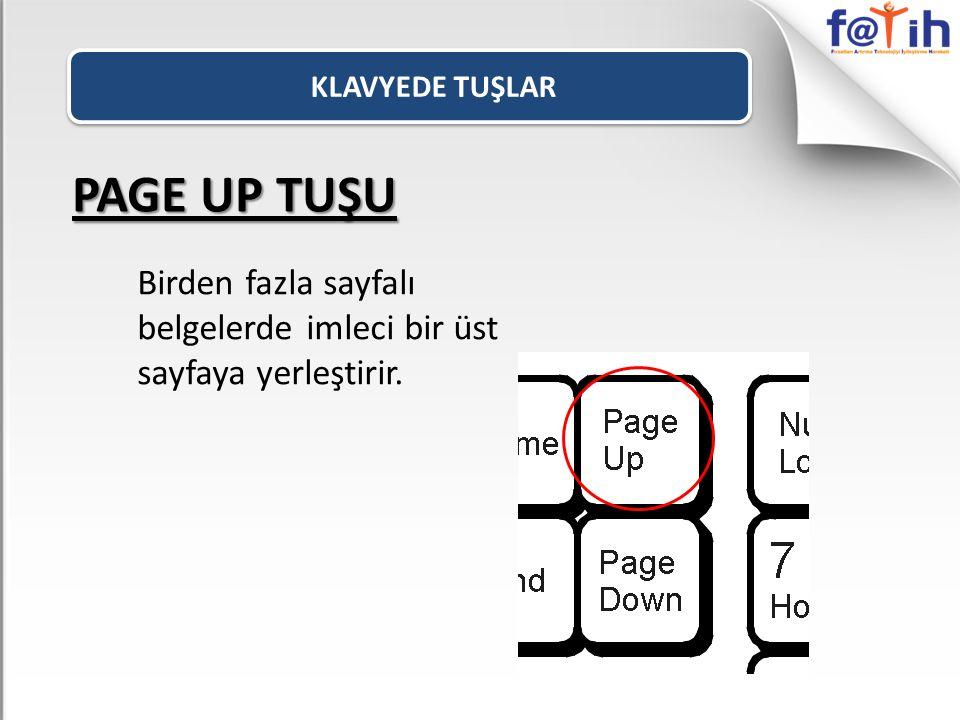 PAGE UP TUŞU Birden fazla sayfalı belgelerde imleci bir üst sayfaya yerleştirir.
