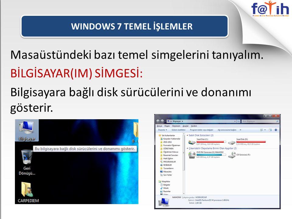 WINDOWS 7 TEMEL İŞLEMLER Masaüstündeki bazı temel simgelerini tanıyalım. BİLGİSAYAR(IM) SİMGESİ: Bilgisayara bağlı disk sürücülerini ve donanımı göste