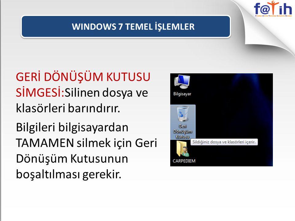 WINDOWS 7 TEMEL İŞLEMLER GERİ DÖNÜŞÜM KUTUSU SİMGESİ:Silinen dosya ve klasörleri barındırır. Bilgileri bilgisayardan TAMAMEN silmek için Geri Dönüşüm