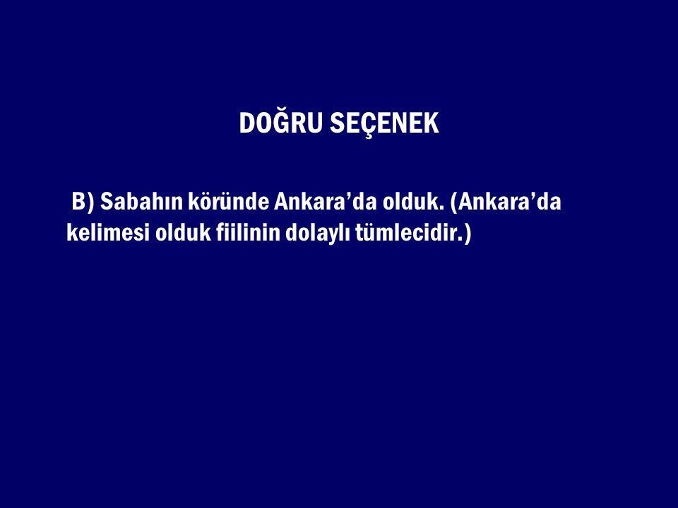 DOĞRU SEÇENEK B) Sabahın köründe Ankara'da olduk. (Ankara'da kelimesi olduk fiilinin dolaylı tümlecidir.)