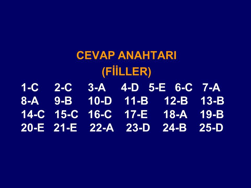 CEVAP ANAHTARI (FİİLLER) 1-C 2-C 3-A 4-D 5-E 6-C 7-A 8-A 9-B 10-D 11-B 12-B 13-B 14-C 15-C 16-C 17-E 18-A 19-B 20-E 21-E 22-A 23-D 24-B 25-D