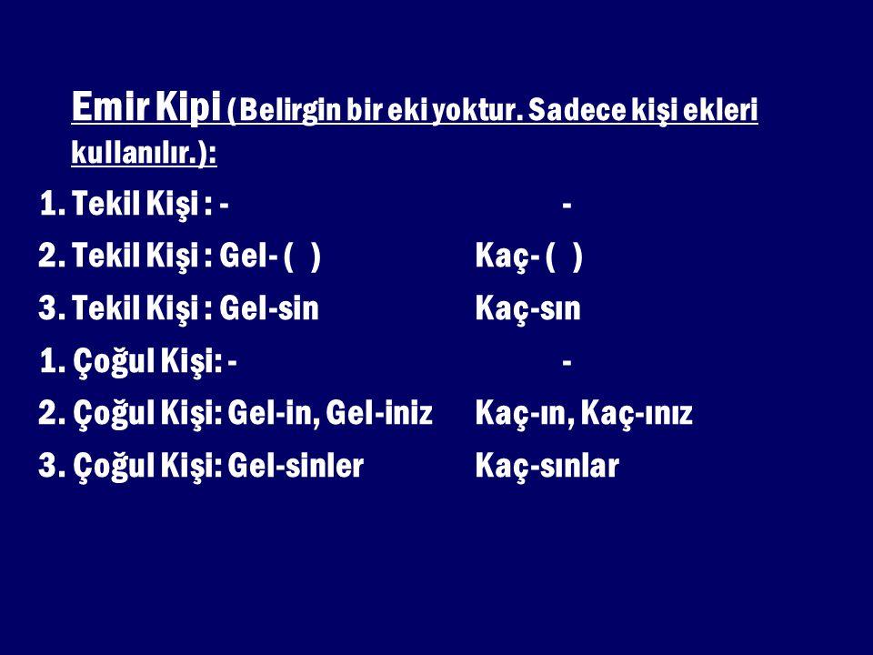 Emir Kipi (Belirgin bir eki yoktur. Sadece kişi ekleri kullanılır.): 1. Tekil Kişi : -- 2. Tekil Kişi : Gel- ( )Kaç- ( ) 3. Tekil Kişi : Gel-sinKaç-sı