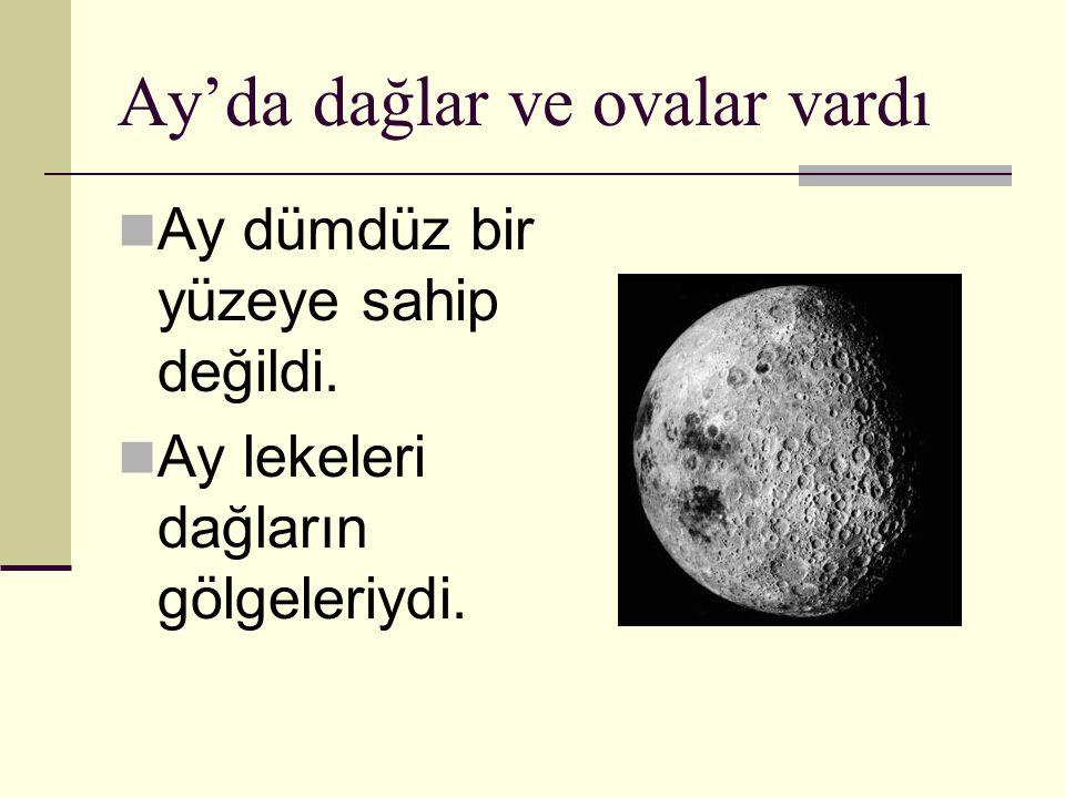 Ay'da dağlar ve ovalar vardı Ay dümdüz bir yüzeye sahip değildi. Ay lekeleri dağların gölgeleriydi.