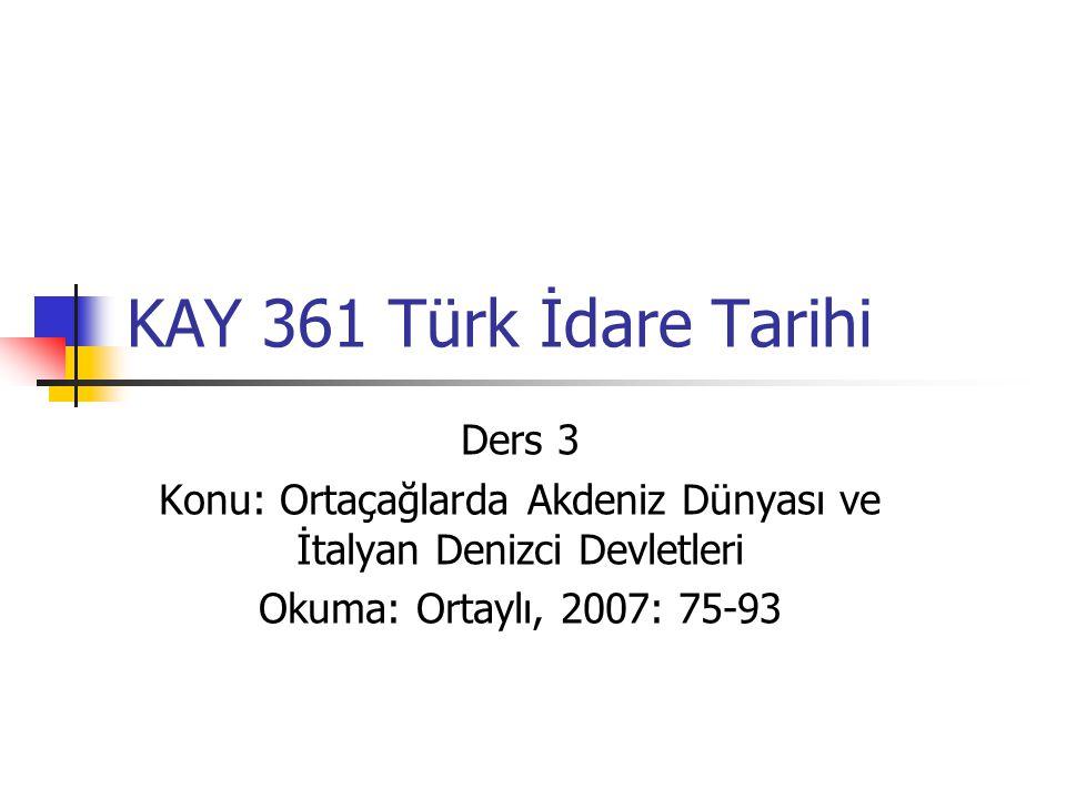 KAY 361 Türk İdare Tarihi Ders 3 Konu: Ortaçağlarda Akdeniz Dünyası ve İtalyan Denizci Devletleri Okuma: Ortaylı, 2007: 75-93